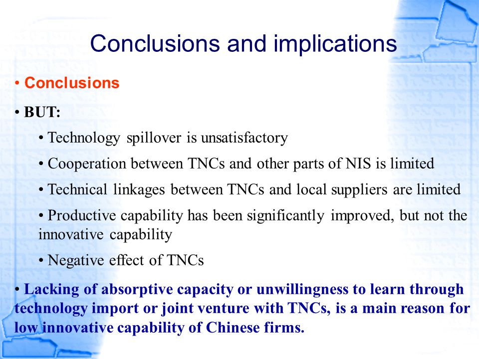 Conclusions and implications Conclusions BUT: Technology spillover is unsatisfactory Cooperation between TNCs and other parts of NIS is limited Techni