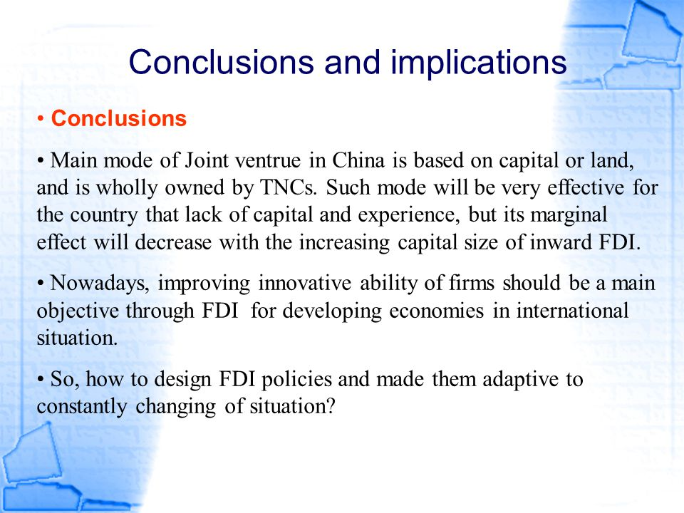 Conclusions and implications Conclusions Main mode of Joint ventrue in China is based on capital or land, and is wholly owned by TNCs. Such mode will