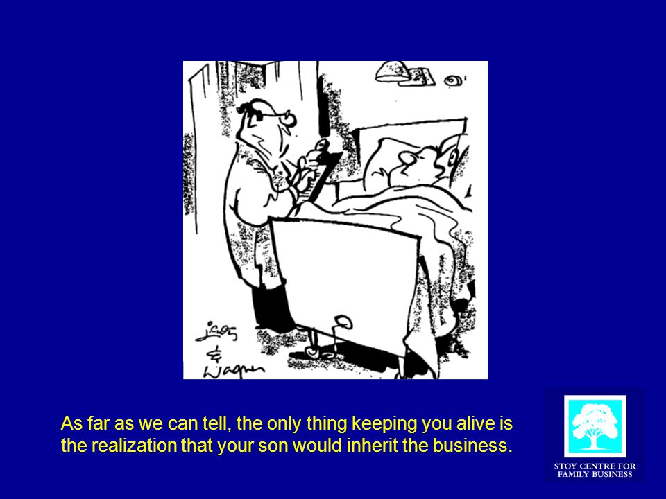 As far as we can tell, the only thing keeping you alive is the realization that your son would inherit the business.