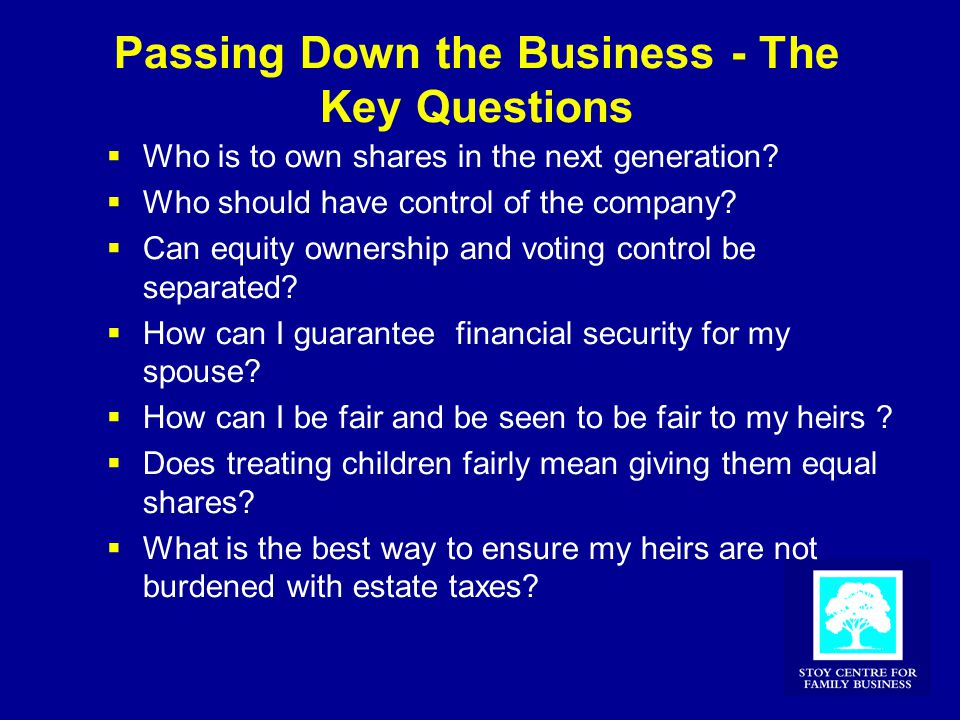Passing Down the Business - The Key Questions  Who is to own shares in the next generation?  Who should have control of the company?  Can equity ow