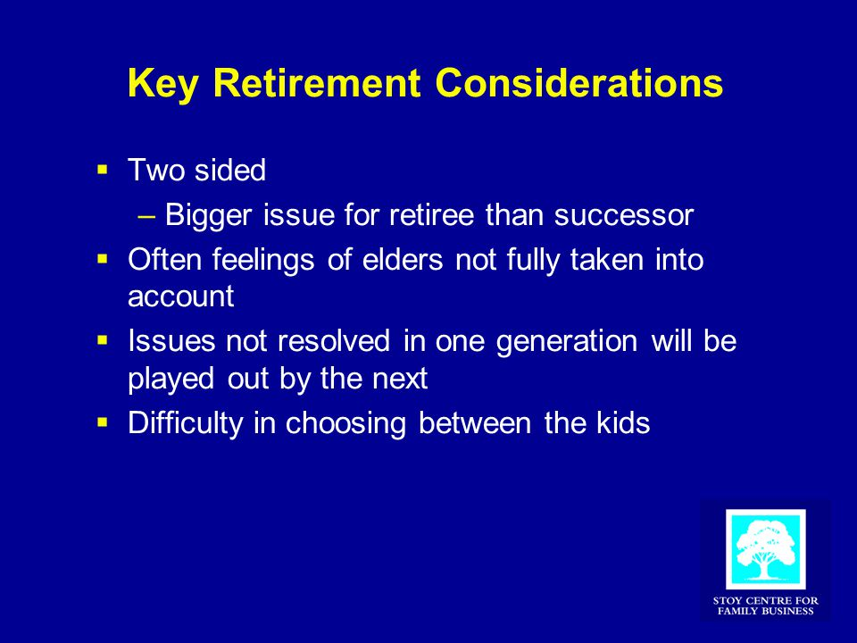Key Retirement Considerations  Two sided –Bigger issue for retiree than successor  Often feelings of elders not fully taken into account  Issues no