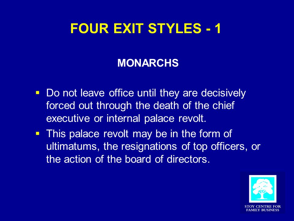 FOUR EXIT STYLES - 1 MONARCHS  Do not leave office until they are decisively forced out through the death of the chief executive or internal palace revolt.