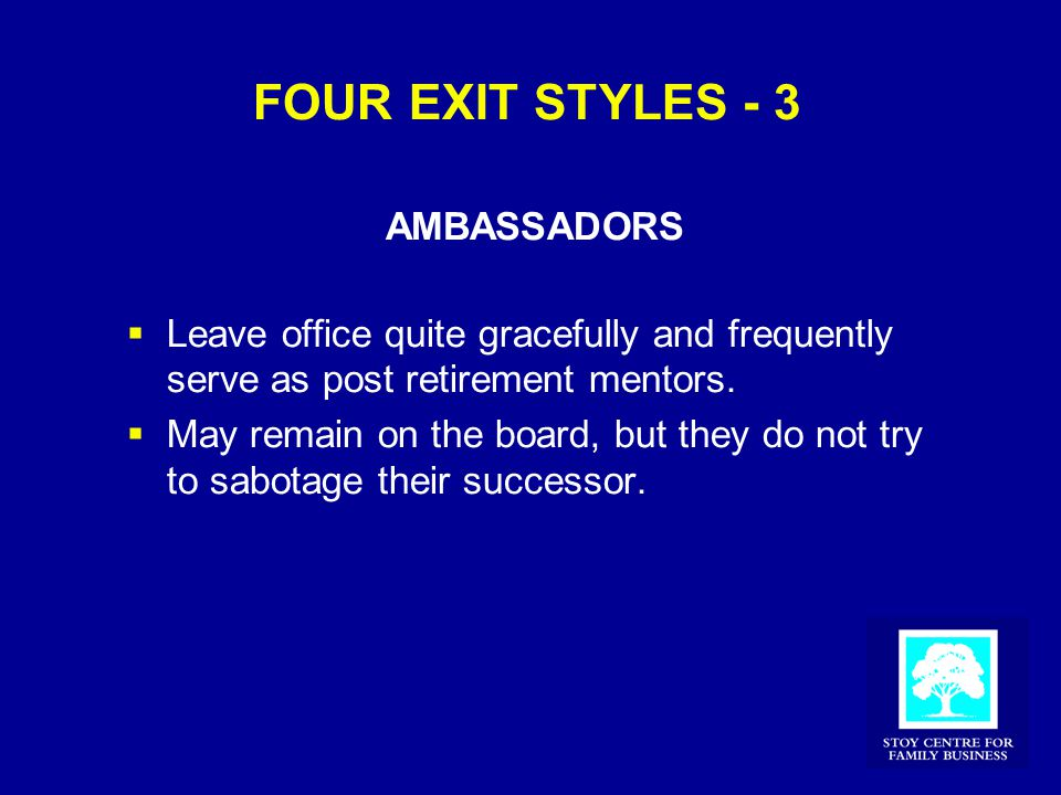 FOUR EXIT STYLES - 3 AMBASSADORS  Leave office quite gracefully and frequently serve as post retirement mentors.  May remain on the board, but they