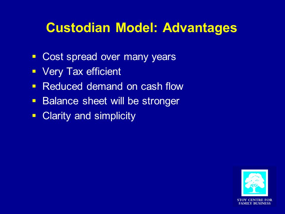 Custodian Model: Advantages  Cost spread over many years  Very Tax efficient  Reduced demand on cash flow  Balance sheet will be stronger  Clarity and simplicity
