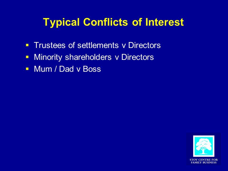 Typical Conflicts of Interest  Trustees of settlements v Directors  Minority shareholders v Directors  Mum / Dad v Boss