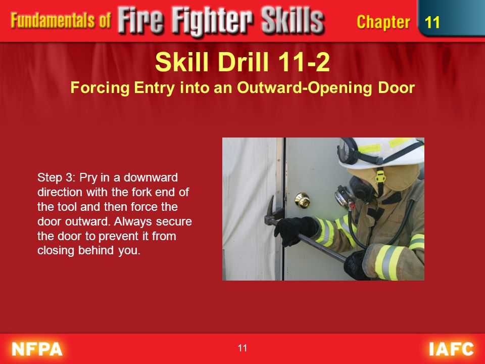 Skill Drill 11-2 Forcing Entry into an Outward-Opening Door Step 3: Pry in a downward direction with the fork end of the tool and then force the door outward.