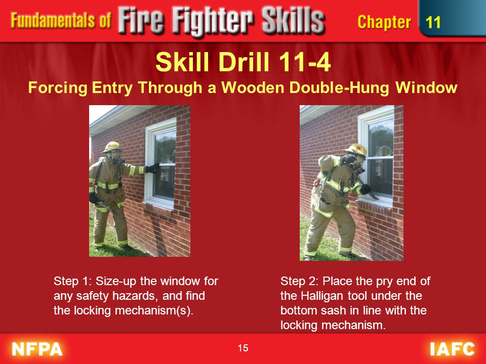 15 Skill Drill 11-4 Forcing Entry Through a Wooden Double-Hung Window Step 1: Size-up the window for any safety hazards, and find the locking mechanism(s).