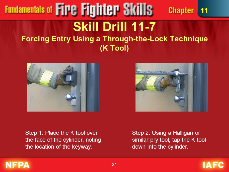 21 Skill Drill 11-7 Forcing Entry Using a Through-the-Lock Technique (K Tool) Step 1: Place the K tool over the face of the cylinder, noting the location of the keyway.