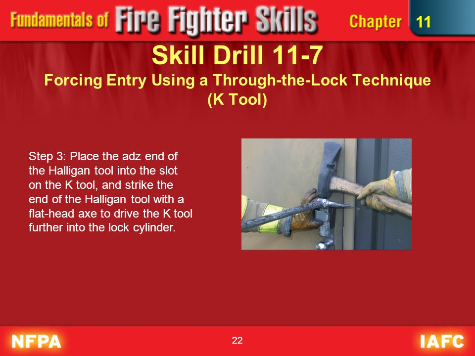 22 Skill Drill 11-7 Forcing Entry Using a Through-the-Lock Technique (K Tool) Step 3: Place the adz end of the Halligan tool into the slot on the K tool, and strike the end of the Halligan tool with a flat-head axe to drive the K tool further into the lock cylinder.