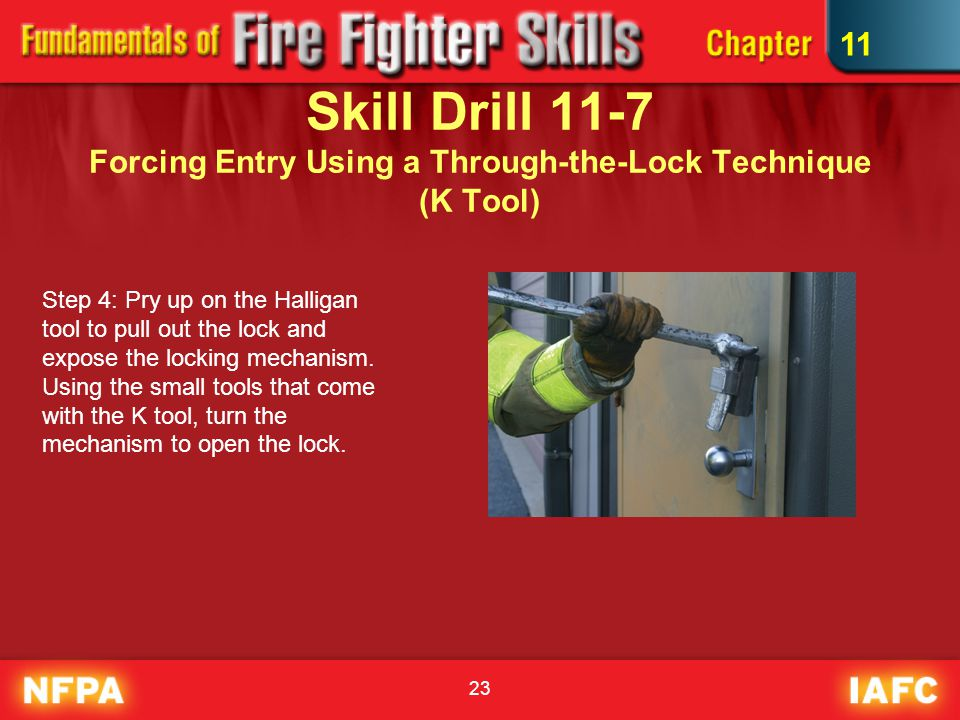 23 Skill Drill 11-7 Forcing Entry Using a Through-the-Lock Technique (K Tool) Step 4: Pry up on the Halligan tool to pull out the lock and expose the locking mechanism.