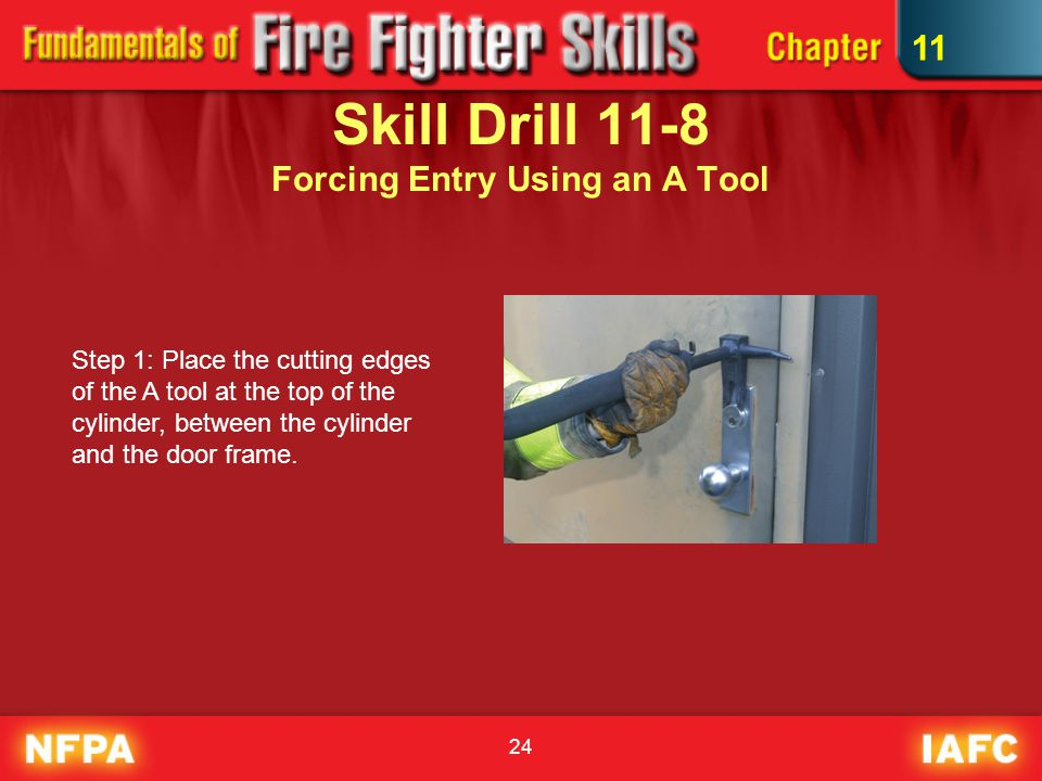 24 Skill Drill 11-8 Forcing Entry Using an A Tool Step 1: Place the cutting edges of the A tool at the top of the cylinder, between the cylinder and the door frame.