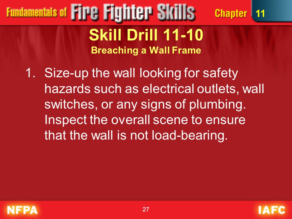 27 Skill Drill 11-10 Breaching a Wall Frame 1.Size-up the wall looking for safety hazards such as electrical outlets, wall switches, or any signs of plumbing.