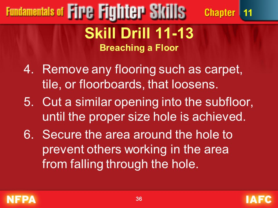 36 Skill Drill 11-13 Breaching a Floor 4.Remove any flooring such as carpet, tile, or floorboards, that loosens.