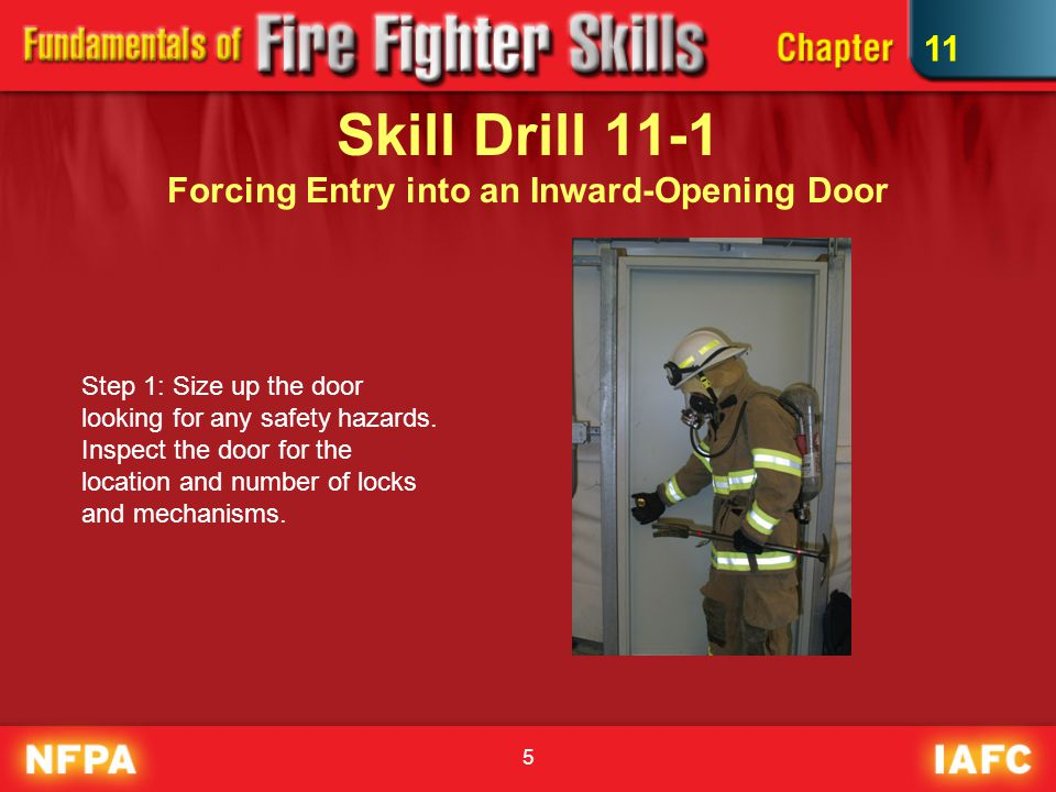 6 Skill Drill 11-1 Forcing Entry into an Inward-Opening Door Step 2: Place the forked end of the Halligan tool into the door frame between the door jamb and the door stop.