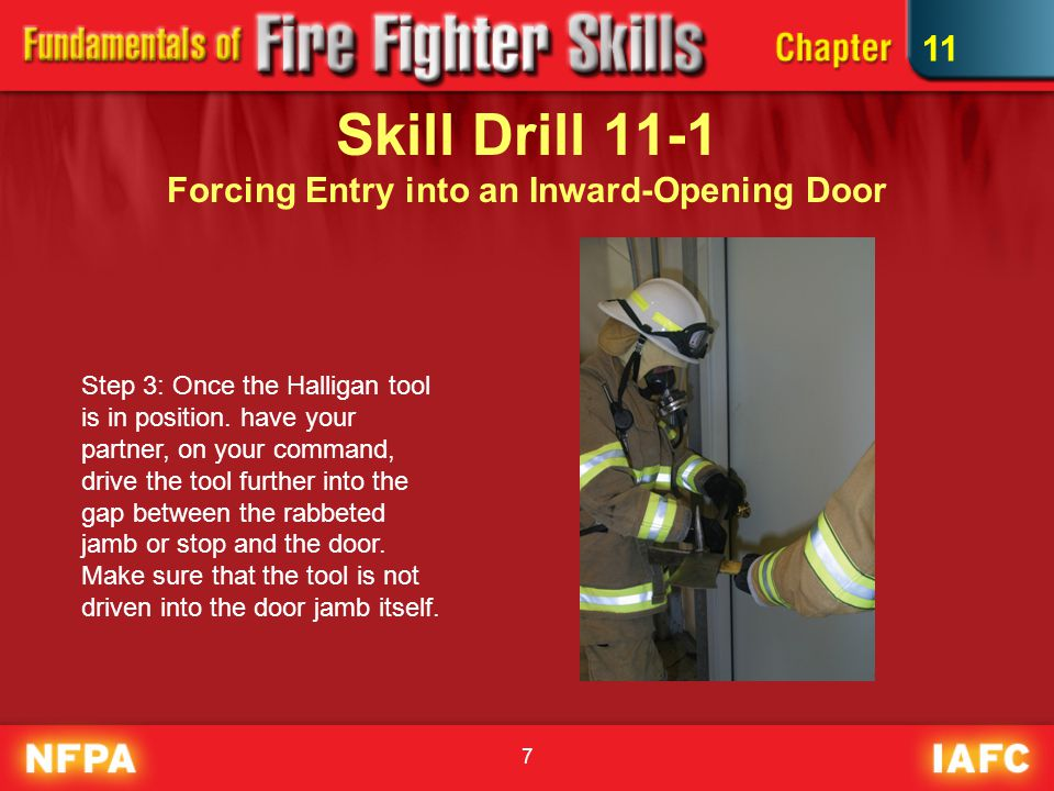 8 Skill Drill 11-1 Forcing Entry into an Inward-Opening Door Step 4: Once the tool is past the stop, and between the door and the jamb, push the Halligan toward the door to force it open.
