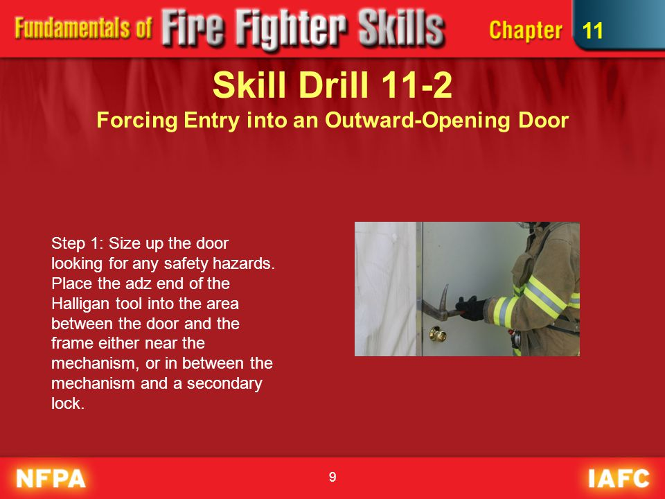9 Skill Drill 11-2 Forcing Entry into an Outward-Opening Door Step 1: Size up the door looking for any safety hazards.