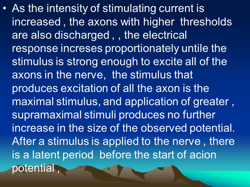 As the intensity of stimulating current is increased, the axons with higher thresholds are also discharged,, the electrical response increses proportionately untile the stimulus is strong enough to excite all of the axons in the nerve, the stimulus that produces excitation of all the axon is the maximal stimulus, and application of greater, supramaximal stimuli produces no further increase in the size of the observed potential.