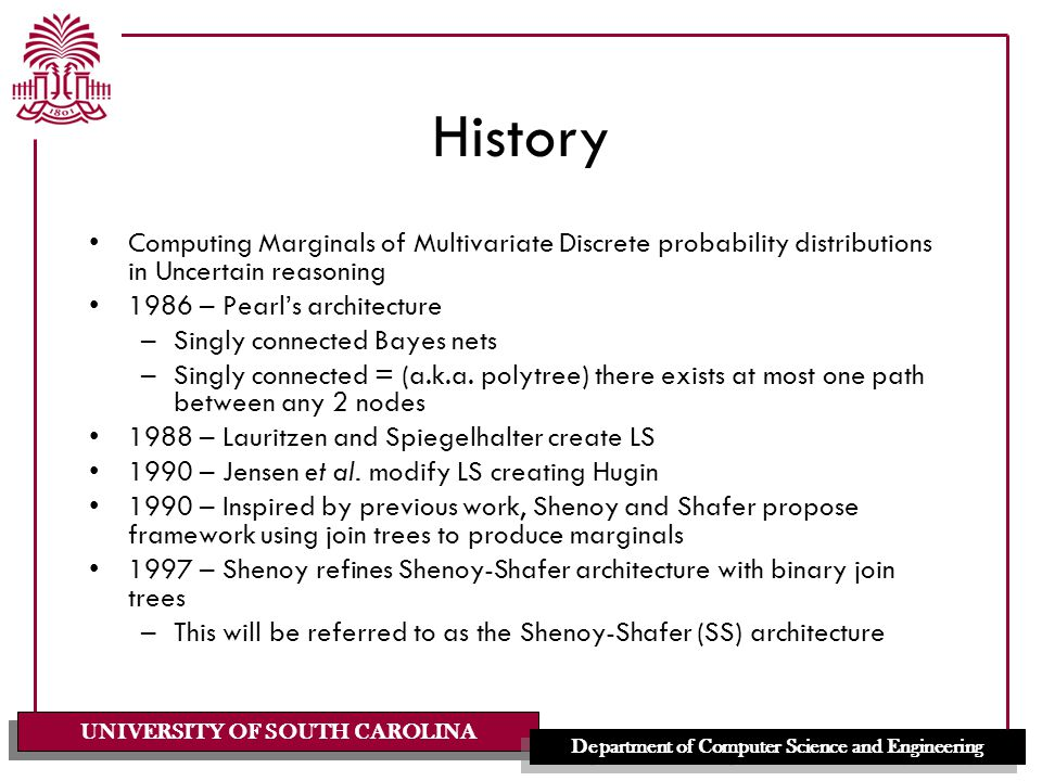 UNIVERSITY OF SOUTH CAROLINA Department of Computer Science and Engineering History Computing Marginals of Multivariate Discrete probability distributions in Uncertain reasoning 1986 – Pearl's architecture –Singly connected Bayes nets –Singly connected = (a.k.a.