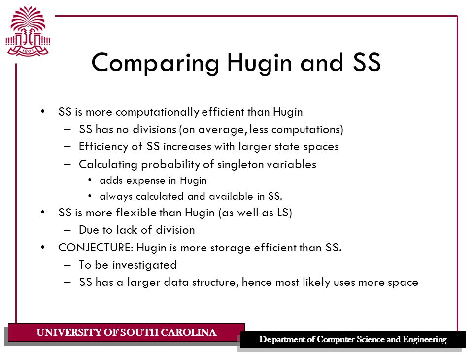UNIVERSITY OF SOUTH CAROLINA Department of Computer Science and Engineering Comparing Hugin and SS SS is more computationally efficient than Hugin –SS has no divisions (on average, less computations) –Efficiency of SS increases with larger state spaces –Calculating probability of singleton variables adds expense in Hugin always calculated and available in SS.