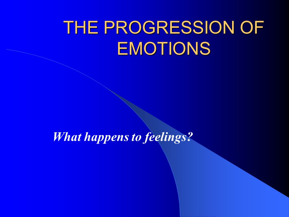 THE PROGRESSION OF EMOTIONS What happens to feelings