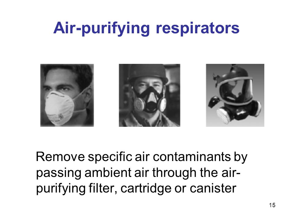 15 Air-purifying respirators Remove specific air contaminants by passing ambient air through the air- purifying filter, cartridge or canister