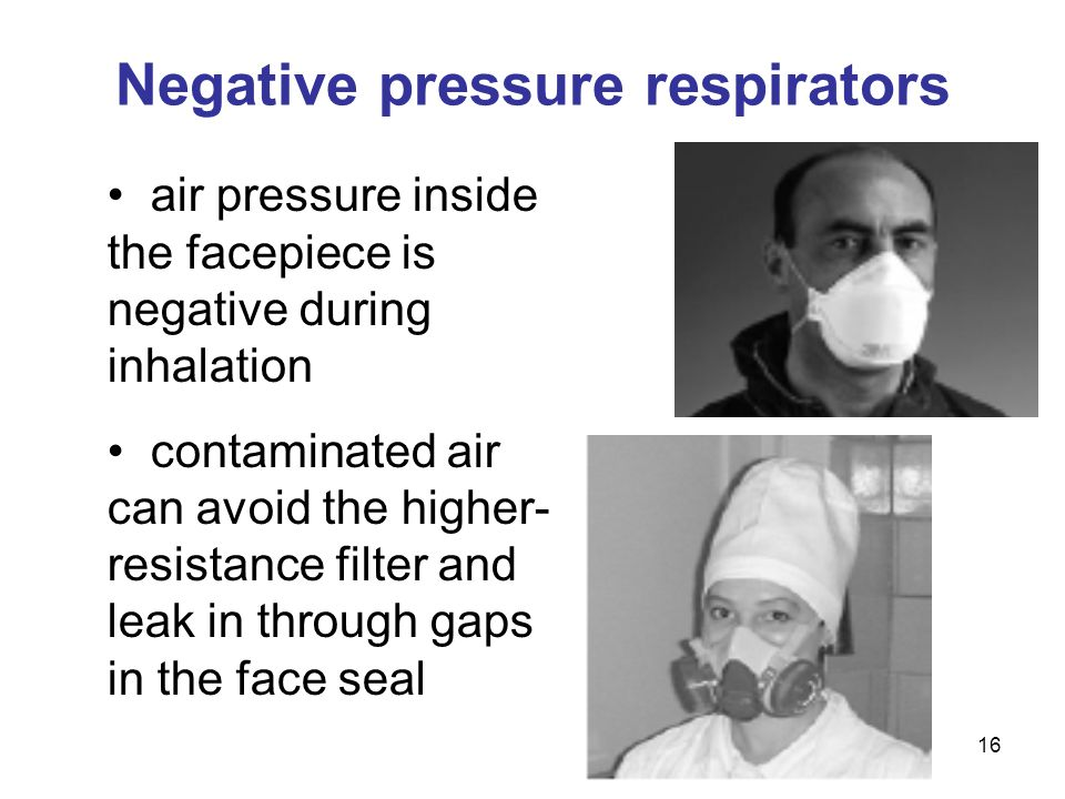 16 Negative pressure respirators air pressure inside the facepiece is negative during inhalation contaminated air can avoid the higher- resistance fil