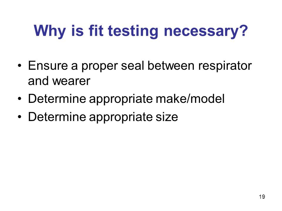 19 Why is fit testing necessary? Ensure a proper seal between respirator and wearer Determine appropriate make/model Determine appropriate size