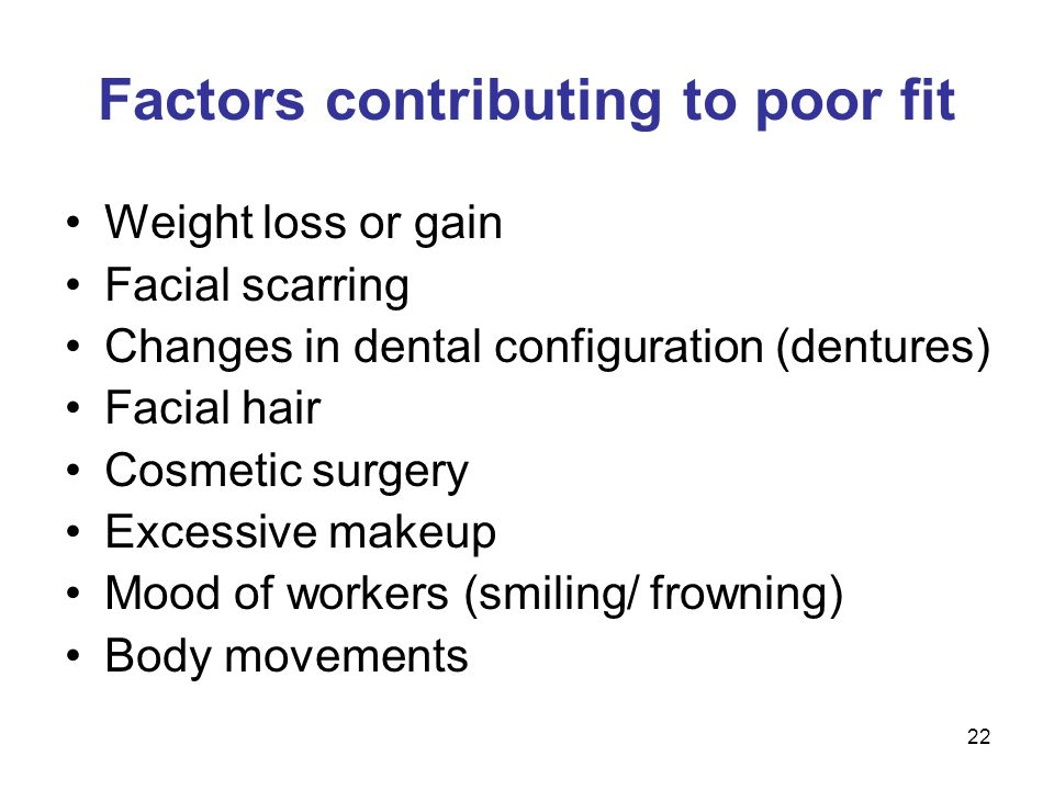 22 Factors contributing to poor fit Weight loss or gain Facial scarring Changes in dental configuration (dentures) Facial hair Cosmetic surgery Excess