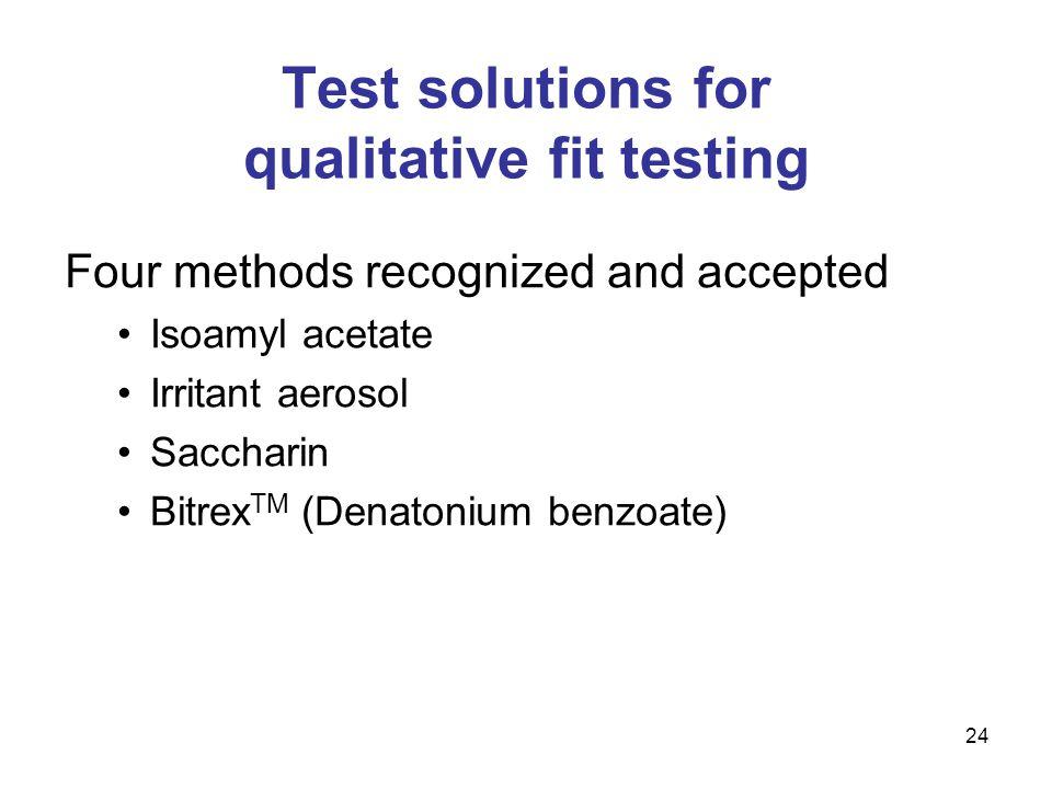 24 Test solutions for qualitative fit testing Four methods recognized and accepted Isoamyl acetate Irritant aerosol Saccharin Bitrex TM (Denatonium be