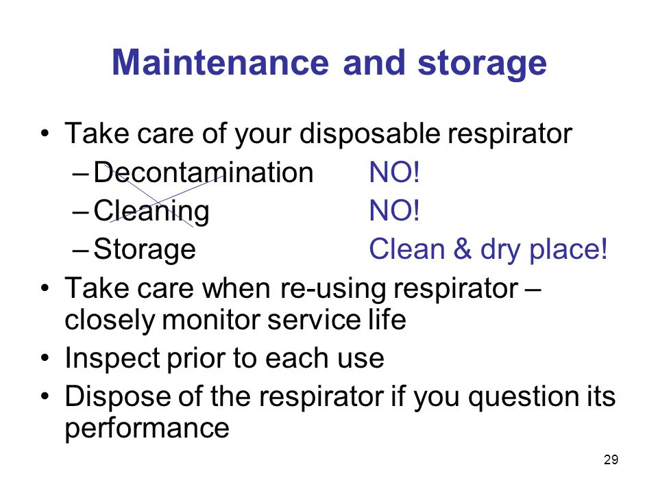 29 Maintenance and storage Take care of your disposable respirator –DecontaminationNO! –CleaningNO! –StorageClean & dry place! Take care when re-using