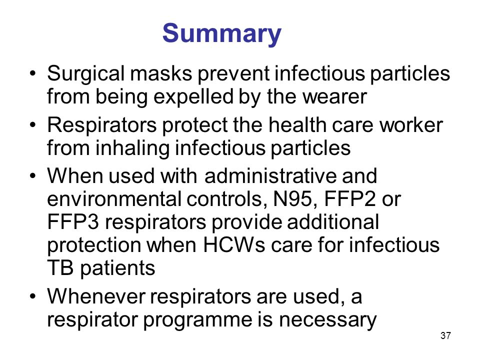 37 Summary Surgical masks prevent infectious particles from being expelled by the wearer Respirators protect the health care worker from inhaling infe