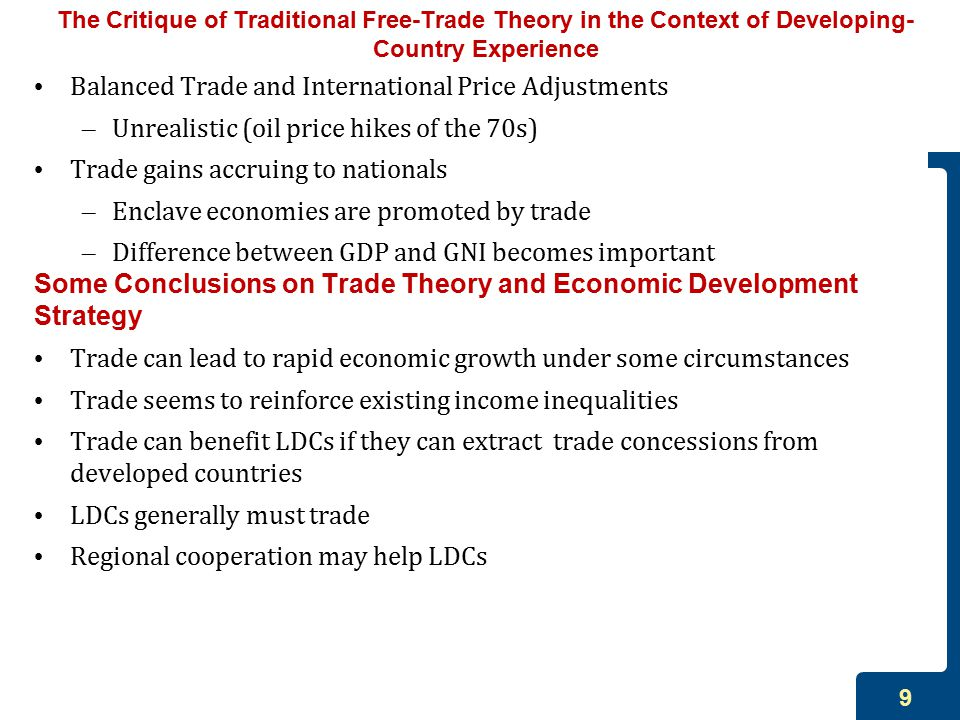 9 The Critique of Traditional Free-Trade Theory in the Context of Developing- Country Experience Balanced Trade and International Price Adjustments – Unrealistic (oil price hikes of the 70s) Trade gains accruing to nationals – Enclave economies are promoted by trade – Difference between GDP and GNI becomes important Some Conclusions on Trade Theory and Economic Development Strategy Trade can lead to rapid economic growth under some circumstances Trade seems to reinforce existing income inequalities Trade can benefit LDCs if they can extract trade concessions from developed countries LDCs generally must trade Regional cooperation may help LDCs