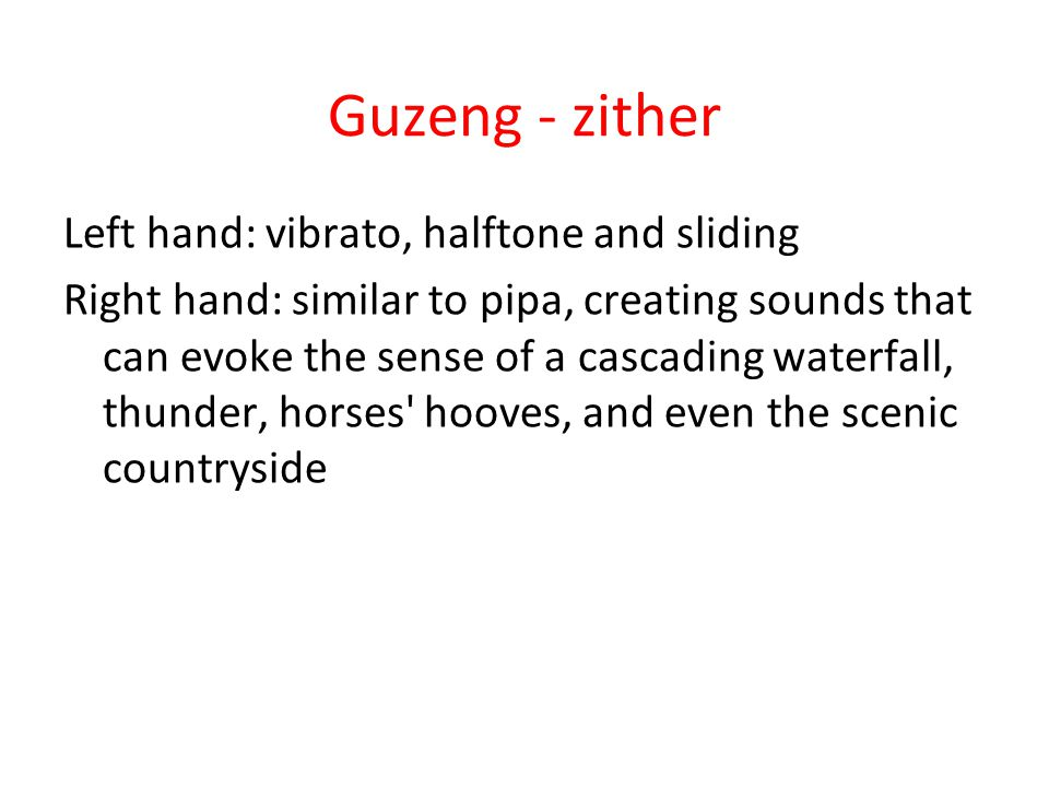 Guzeng - zither Left hand: vibrato, halftone and sliding Right hand: similar to pipa, creating sounds that can evoke the sense of a cascading waterfall, thunder, horses hooves, and even the scenic countryside