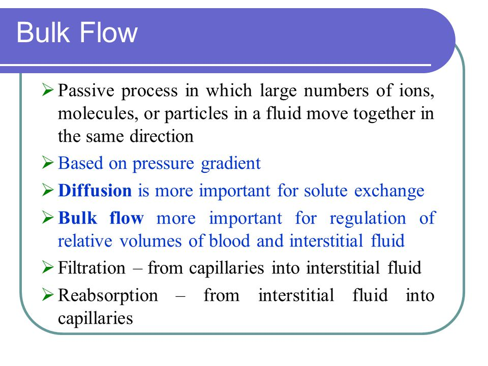 Bulk Flow  Passive process in which large numbers of ions, molecules, or particles in a fluid move together in the same direction  Based on pressure gradient  Diffusion is more important for solute exchange  Bulk flow more important for regulation of relative volumes of blood and interstitial fluid  Filtration – from capillaries into interstitial fluid  Reabsorption – from interstitial fluid into capillaries