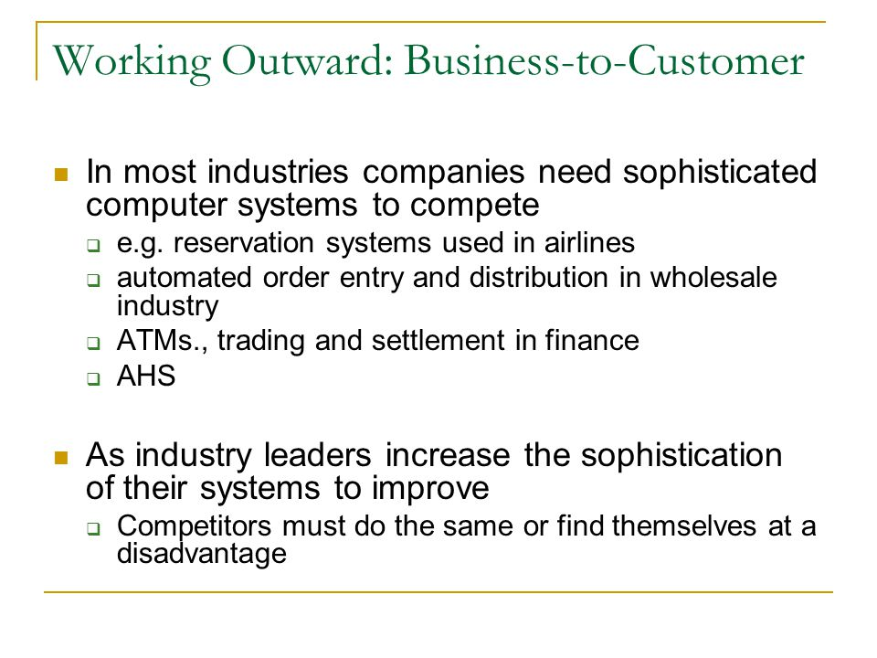 Working Outward: Business-to-Customer In most industries companies need sophisticated computer systems to compete  e.g.
