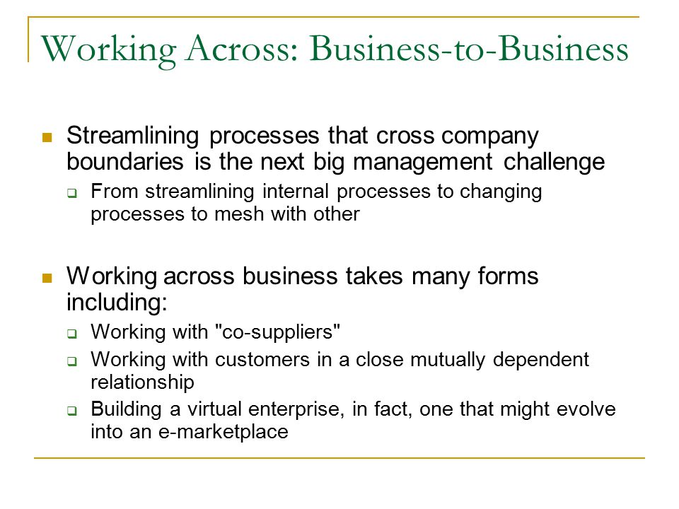 Working Across: Business-to-Business Streamlining processes that cross company boundaries is the next big management challenge  From streamlining internal processes to changing processes to mesh with other Working across business takes many forms including:  Working with co-suppliers  Working with customers in a close mutually dependent relationship  Building a virtual enterprise, in fact, one that might evolve into an e-marketplace