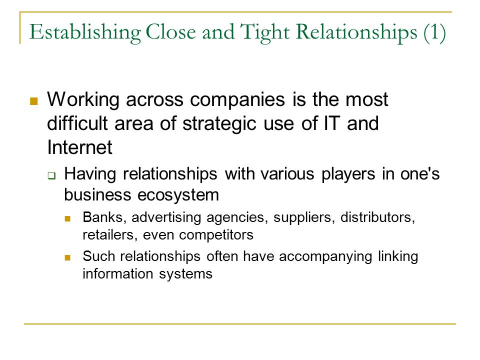Establishing Close and Tight Relationships (1) Working across companies is the most difficult area of strategic use of IT and Internet  Having relationships with various players in one s business ecosystem Banks, advertising agencies, suppliers, distributors, retailers, even competitors Such relationships often have accompanying linking information systems