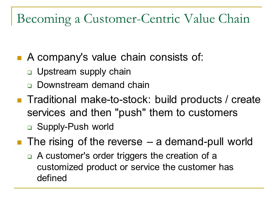 Becoming a Customer-Centric Value Chain A company s value chain consists of:  Upstream supply chain  Downstream demand chain Traditional make-to-stock: build products / create services and then push them to customers  Supply-Push world The rising of the reverse – a demand-pull world  A customer s order triggers the creation of a customized product or service the customer has defined