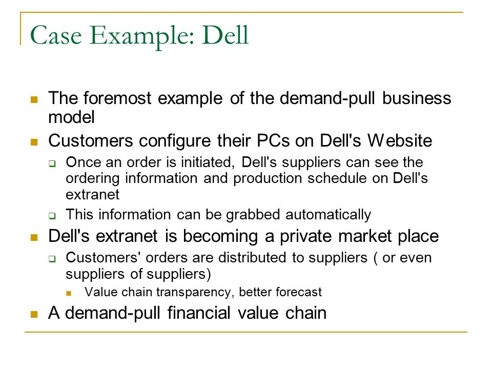 Case Example: Dell The foremost example of the demand-pull business model Customers configure their PCs on Dell s Website  Once an order is initiated, Dell s suppliers can see the ordering information and production schedule on Dell s extranet  This information can be grabbed automatically Dell s extranet is becoming a private market place  Customers orders are distributed to suppliers ( or even suppliers of suppliers) Value chain transparency, better forecast A demand-pull financial value chain