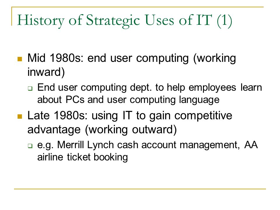 History of Strategic Uses of IT (1) Mid 1980s: end user computing (working inward)  End user computing dept.