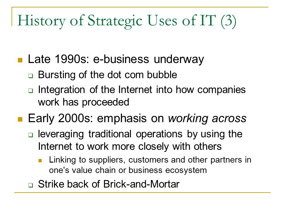 History of Strategic Uses of IT (3) Late 1990s: e-business underway  Bursting of the dot com bubble  Integration of the Internet into how companies work has proceeded Early 2000s: emphasis on working across  leveraging traditional operations by using the Internet to work more closely with others Linking to suppliers, customers and other partners in one s value chain or business ecosystem  Strike back of Brick-and-Mortar