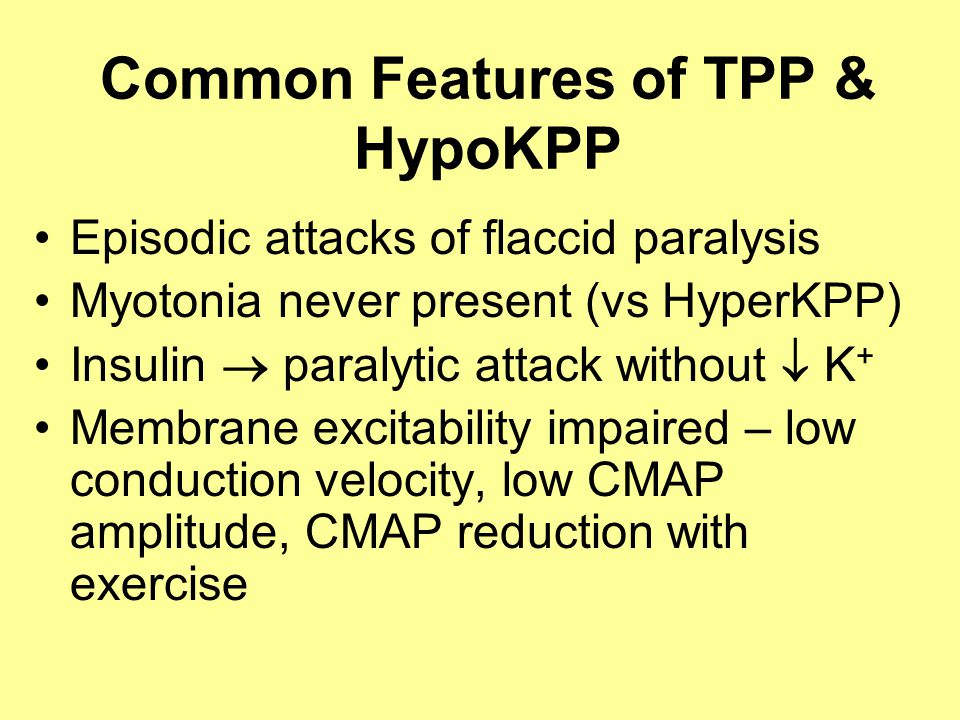 Common Features of TPP & HypoKPP Episodic attacks of flaccid paralysis Myotonia never present (vs HyperKPP) Insulin  paralytic attack without  K + Membrane excitability impaired – low conduction velocity, low CMAP amplitude, CMAP reduction with exercise