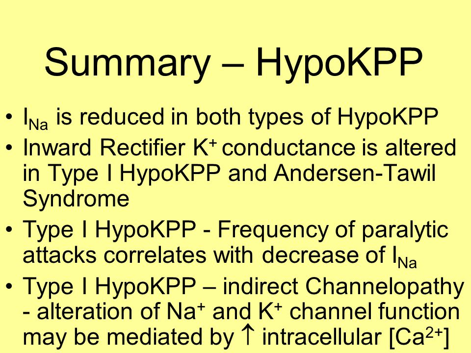 Summary – HypoKPP I Na is reduced in both types of HypoKPP Inward Rectifier K + conductance is altered in Type I HypoKPP and Andersen-Tawil Syndrome Type I HypoKPP - Frequency of paralytic attacks correlates with decrease of I Na Type I HypoKPP – indirect Channelopathy - alteration of Na + and K + channel function may be mediated by  intracellular [Ca 2+ ]