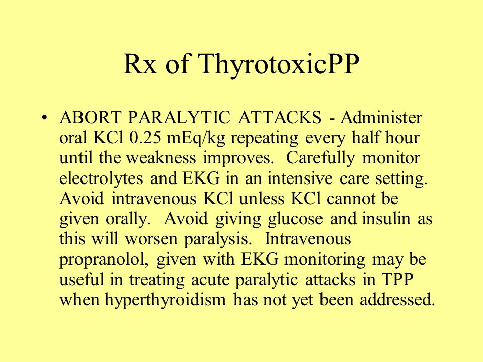 Rx of ThyrotoxicPP ABORT PARALYTIC ATTACKS - Administer oral KCl 0.25 mEq/kg repeating every half hour until the weakness improves.
