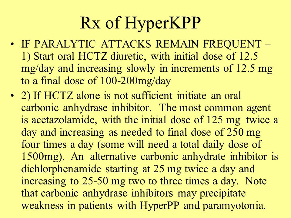 Rx of HyperKPP IF PARALYTIC ATTACKS REMAIN FREQUENT – 1) Start oral HCTZ diuretic, with initial dose of 12.5 mg/day and increasing slowly in increments of 12.5 mg to a final dose of 100-200mg/day 2) If HCTZ alone is not sufficient initiate an oral carbonic anhydrase inhibitor.