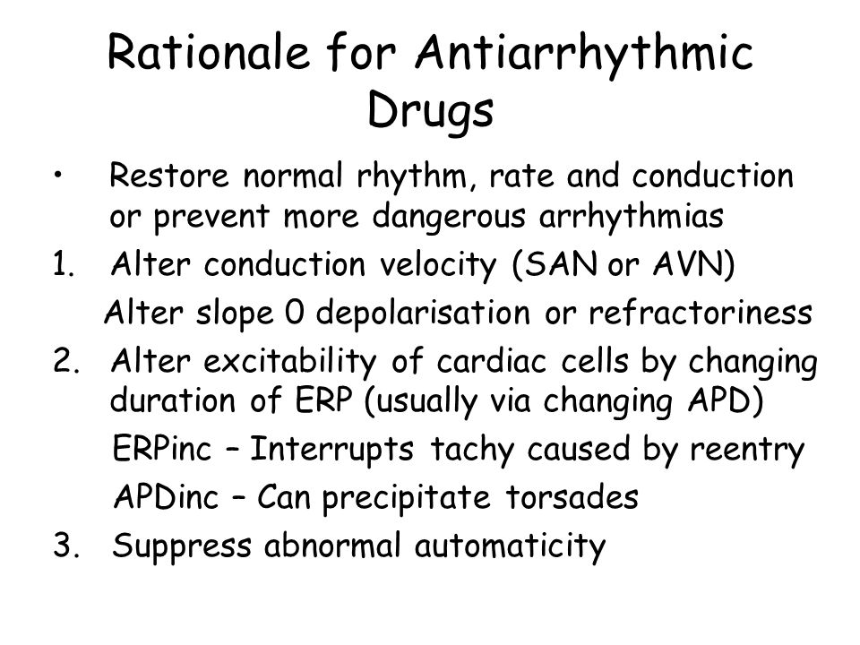Rationale for Antiarrhythmic Drugs Restore normal rhythm, rate and conduction or prevent more dangerous arrhythmias 1.Alter conduction velocity (SAN o