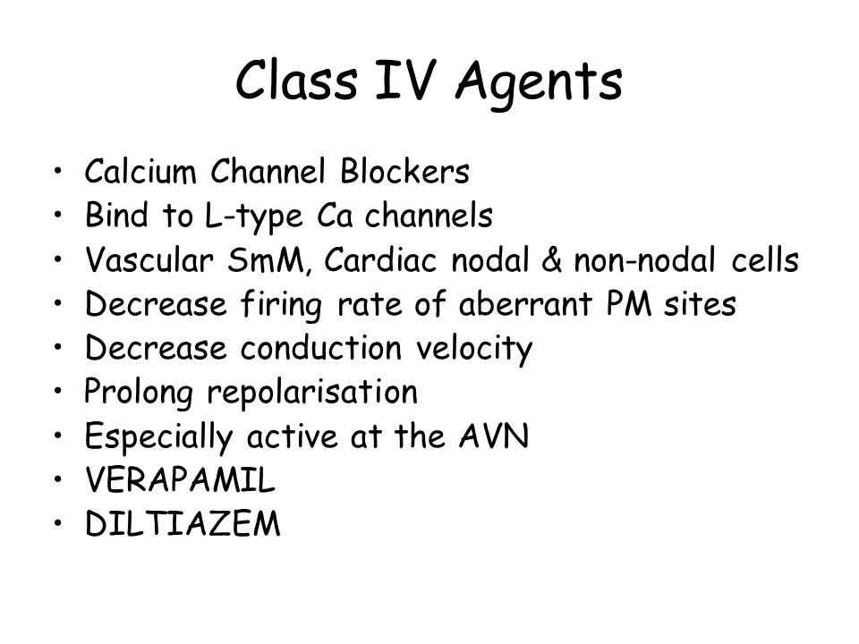 Class IV Agents Calcium Channel Blockers Bind to L-type Ca channels Vascular SmM, Cardiac nodal & non-nodal cells Decrease firing rate of aberrant PM