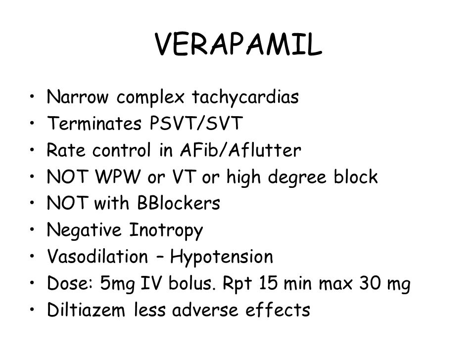 VERAPAMIL Narrow complex tachycardias Terminates PSVT/SVT Rate control in AFib/Aflutter NOT WPW or VT or high degree block NOT with BBlockers Negative