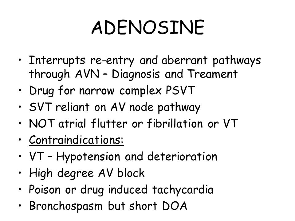 ADENOSINE Interrupts re-entry and aberrant pathways through AVN – Diagnosis and Treament Drug for narrow complex PSVT SVT reliant on AV node pathway N