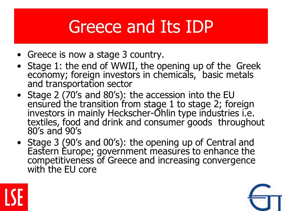 Greece and Its IDP Greece is now a stage 3 country. Stage 1: the end of WWII, the opening up of the Greek economy; foreign investors in chemicals, bas